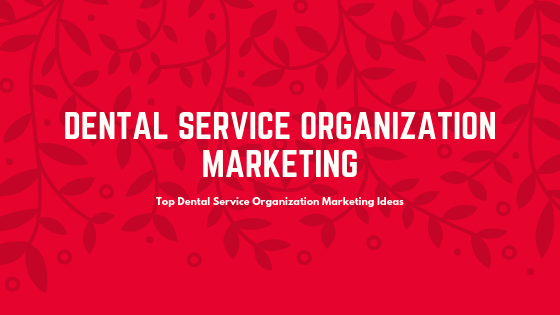 Top Dental Service Organization Marketing Ideas