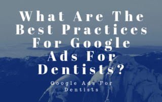 What Are The Best Practices For Google Ads For Dentists